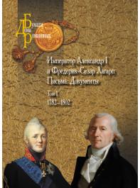 Император Александр I и Фредерик-Сезар Лагарп : Письма. Документы : в 3 т. Т.1