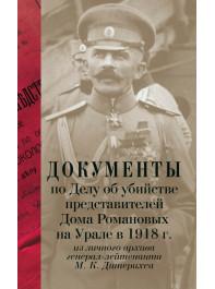Документы по Делу об убийстве представителей Дома Романовых на Урале в 1918 г. из личного архива генерал-лейтенанта М. К. Дитерихса