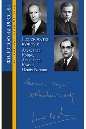 Перекрестки культур: Александр Койре, Александр Кожев, Исайя Берлин