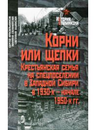 Корни или щепки. Крестьянская семья на спецпоселении в Западной Сибири в 1930-х – начале 1950-х гг.