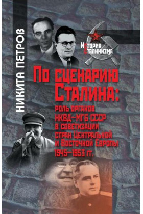 По сценарию Сталина: роль органов НКВД–МГБ СССР в советизации стран Центральной и Восточной Европы