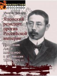 Японский резидент против Российской империи. Полковник Акаси Мотодзиро и его миссия 1904–1905 гг.