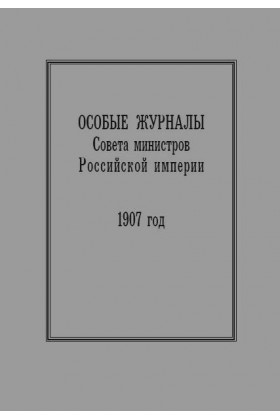 Особые журналы Совета министров Российской империи. 1906–1908 гг. 1907 год