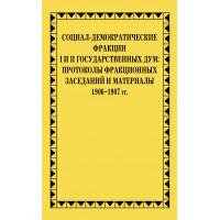 Социал-демократические фракции I и II Государственных дум: протоколы фракционных заседаний и материалы. 1906–1907 гг.