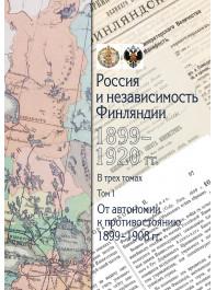 Россия и независимость Финляндии: 1899–1920 гг. Т. 1