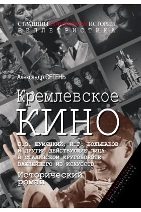 Кремлевское кино (Б.З. Шумяцкий, И.Г. Большаков и другие действующие лица в сталинском круговороте важнейшего из искусств) : Исторический роман