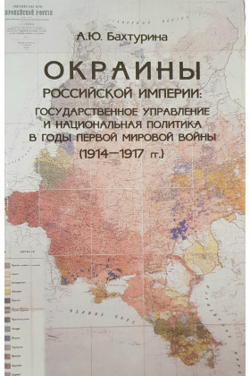 Окраины российской империи: государственное управление и национальная политика в годы Первой мировой войны (1914-1917 гг)