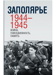 Заполярье. 1944–1945: война, повседневность, память