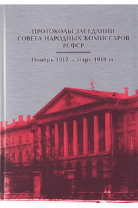 Протоколы заседаний Совета Народных Комиссаров РСФСР. Ноябрь 1917 – март 1918