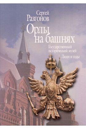 Орлы на башнях. Государственный исторический музей: люди и годы