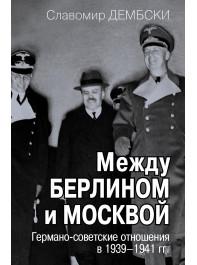 Между Берлином и Москвой. Германо-советские отношения в 1939–1941 гг.