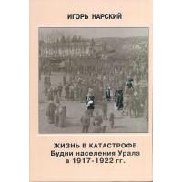 Жизнь в катастрофе: Будни населения Урала в 1917 - 1922 гг