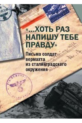 «…Хоть раз напишу тебе правду». Письма солдат вермахта из сталинградского окружения