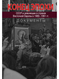 Конец эпохи. СССР и революции в странах Восточной Европы в 1989– 1991 гг. Документы.