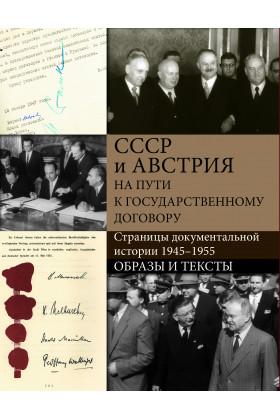 СССР и Австрия на пути к Государственному договору. Страницы документальной истории. 1945–1955.