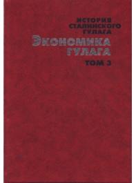 История сталинского Гулага. Конец 1920-х — первая половина 1950-х годов: Собрание документов в 7-ми томах. Т. 3. Экономика Гулага.