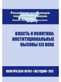 Власть и политика: институциональные вызовы XXI века. Политическая наука: Ежегодник 2012