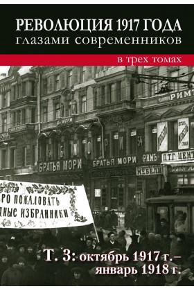 Революция 1917 года глазами современников : в 3 т: Т. 3 : Октябрь 1917 - январь 1918г.