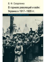 В горниле революций и войн: Украина в 1917-1920 гг. историко-историографические эссе