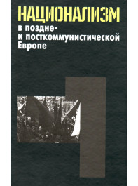Национализм в поздне- и посткоммунистической Европе: в 3 т. Т. 1