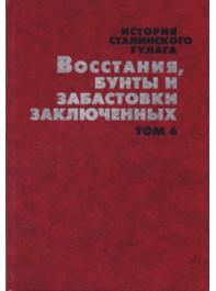 История сталинского Гулага. Конец 1920-х — первая половина 1950-х годов: Собрание документов в 7-ми томах. Т. 6. Восстания, бунты и забастовки заключенных