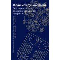 Люди между народами. Действующие лица российско-германской истории ХХ в.
