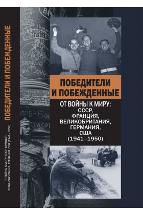 Победители и побежденные. От войны к миру: СССР, Франция, Великобритания, Германия, США (1941–1950)