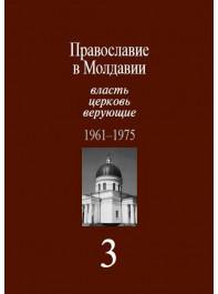 Православие в Молдавии: власть, церковь, верующие. В 4 т. Весна 1961 – 1975 г. Т. 3