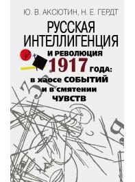 Русская интеллигенция и революция 1917 года: в хаосе со- бытий и в смятении чувств.