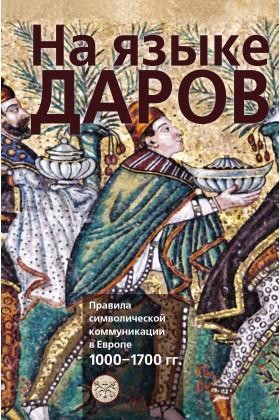 На языке даров: правила символической коммуникации в Европе.1000-1700 гг.