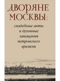Дворяне Москвы : свадебные акты и духовные завещания петровского времени