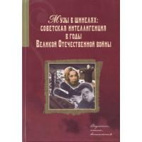 Музы в шинелях: Советская интеллигенция в годы Великой Отечественной войне. Документы, тексты, воспоминания
