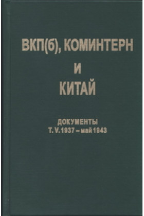 ВКП(б), Коминтерн и Китай: Документы. Т. V. 1937 – май 1943