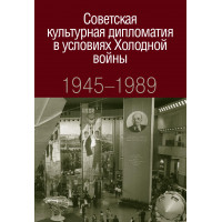 Советская культурная дипломатия в условиях Холодной войны. 1945-1989 : коллективная монография
