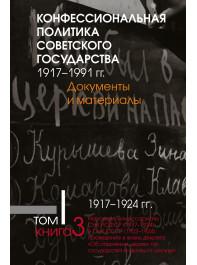 Конфессиональная политика советского государства.1917– 1991 гг. : Док-ты и мат-лы :в 6т. Т1. Кн3